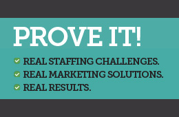 Prove It - Real Staffing Challenges. Real Marketing Solutions. Real Results.