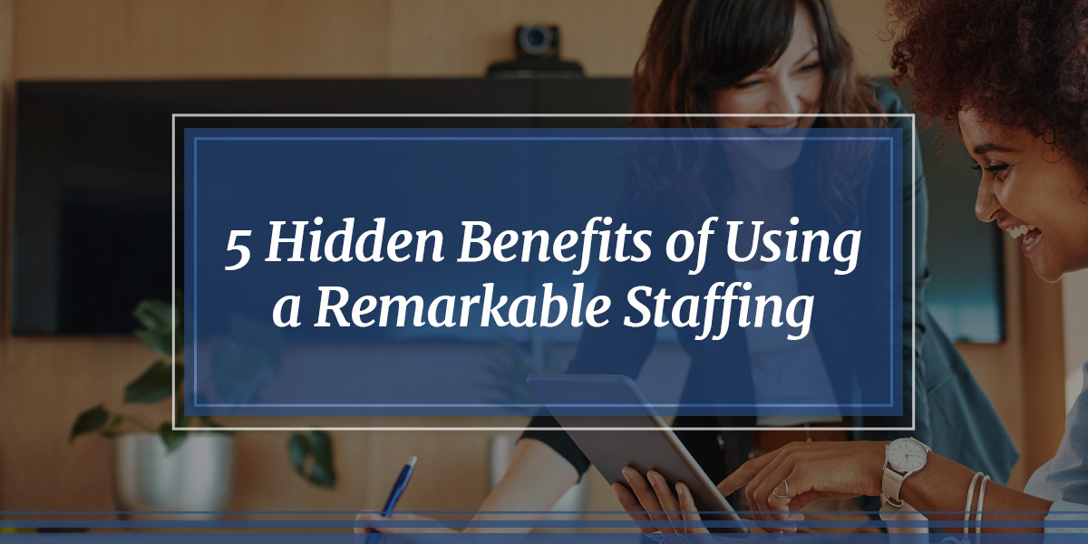5 Hidden Benefits of Using a Remarkable Staffing Company
