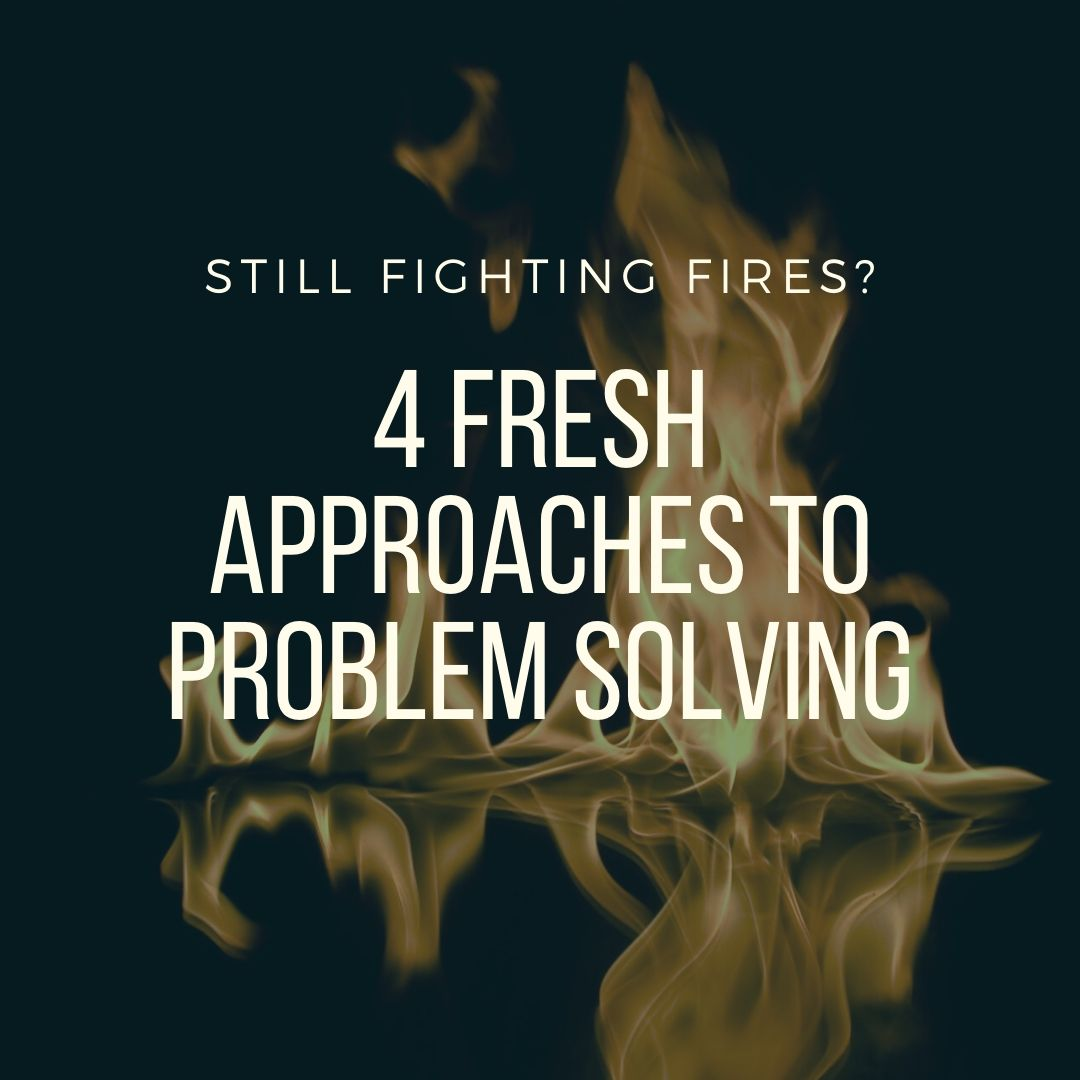 Still Fighting Fires? 4 Fresh Approaches to Problem Solving