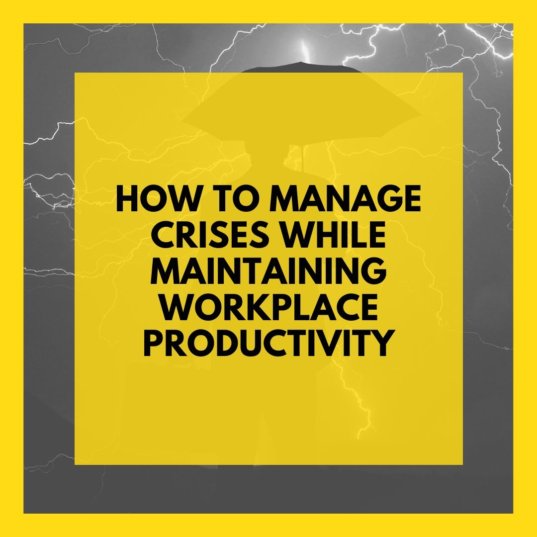 How To Manage Crises While Maintaining Workplace Productivity