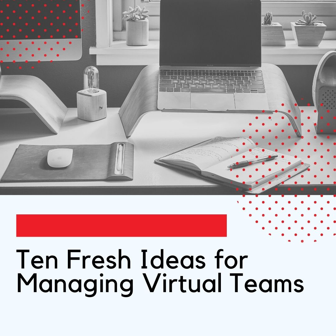 Ten Fresh Ideas for Managing Virtual Teams