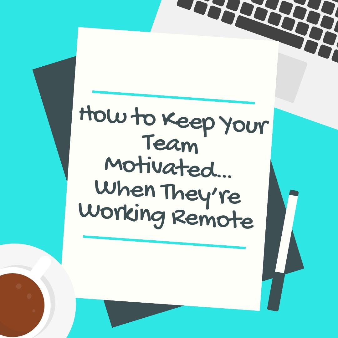How to Keep Your Team Motivated…When They're Working Remote
