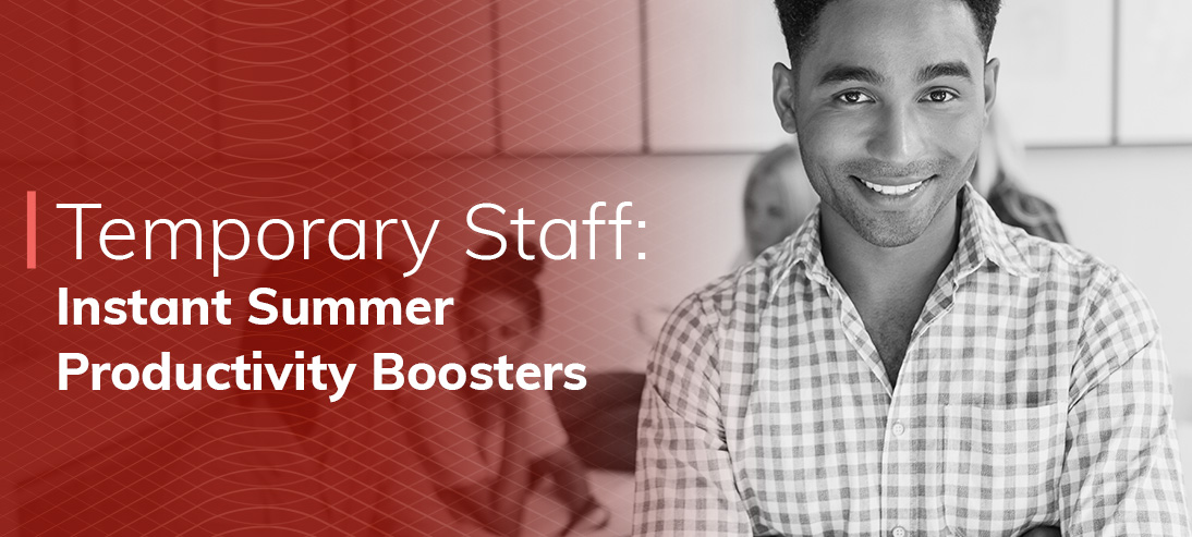 7 Instant Summer Productivity Boosters You Can Get From Temporary Staff