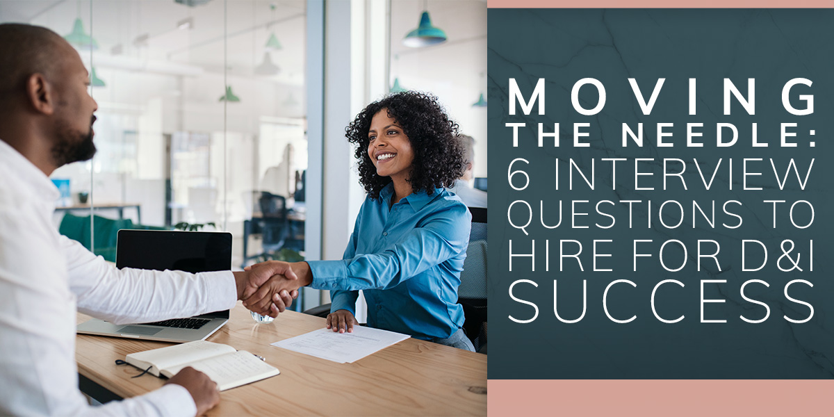 Moving the Needle: 6 Questions To Hire for D&I Success