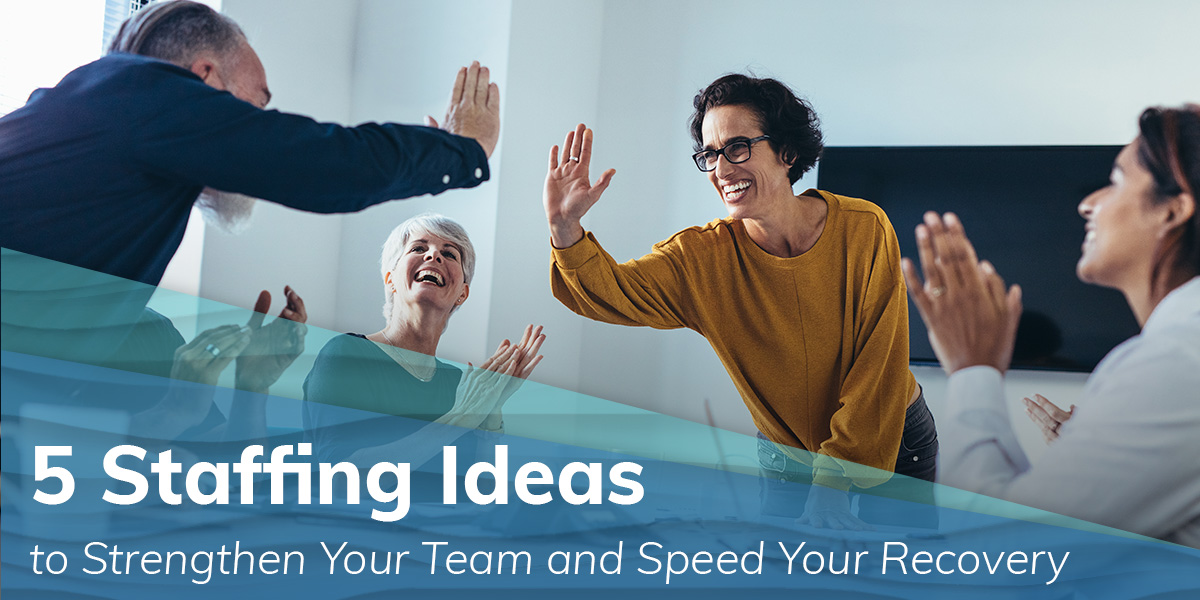 Staffing Ideas to Strengthen Your Team - and Speed Your Recovery
