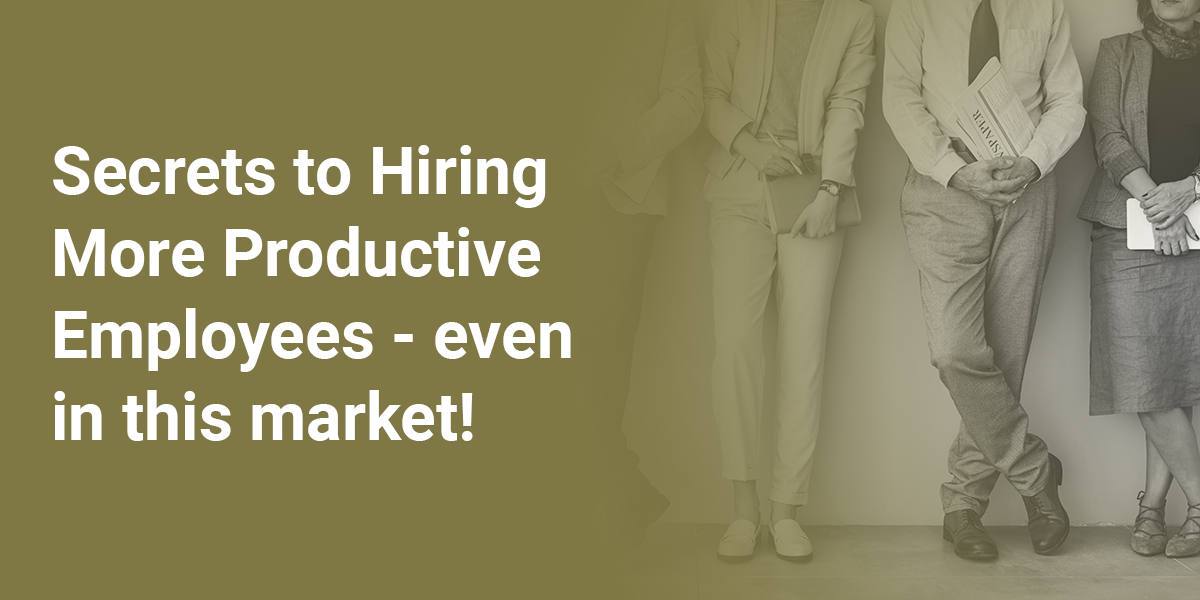 Secrets to Hiring More Productive Employees...even in this market!