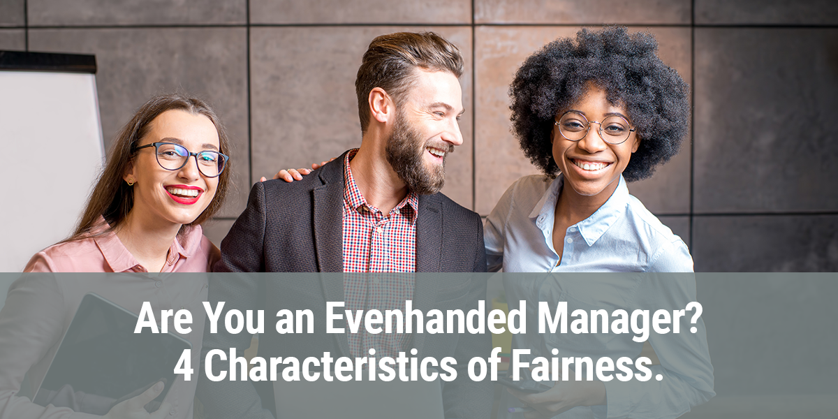 Are You an Evenhanded Manager? 4 Characteristics of Fairness.