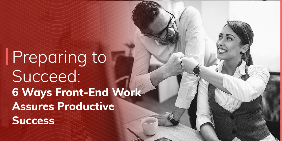 Preparing to Succeed: 6 Ways Front-End Work Assures Productive Success