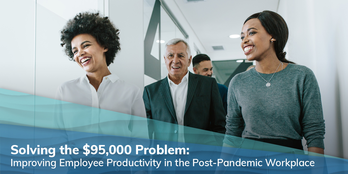 SOLVING THE $95,000 PROBLEM: Improving Employee Productivity in the Post-Pandemic Workplace