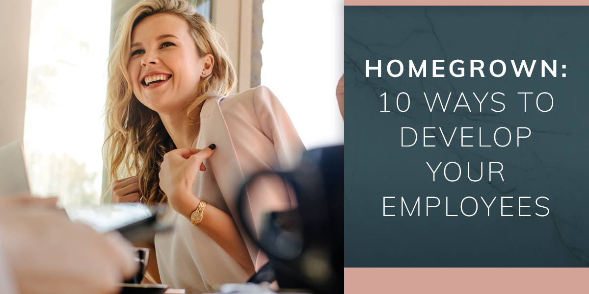 Homegrown: 10 Ways to Develop Your Employees