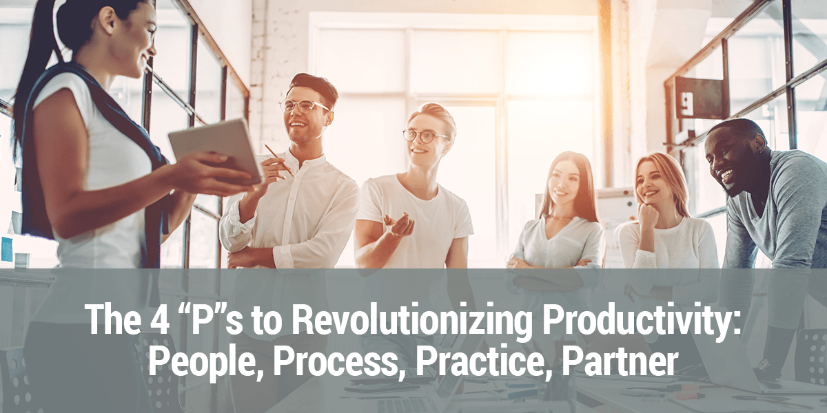 The 4 Ps to Revolutionizing Productivity: People, Process, Practice, Partner