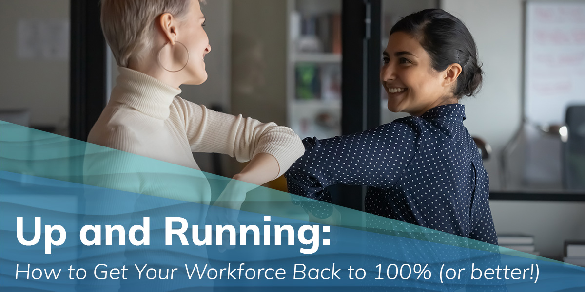 Up and Running:  How to Get Your Workforce  Back to 100% (or better!)