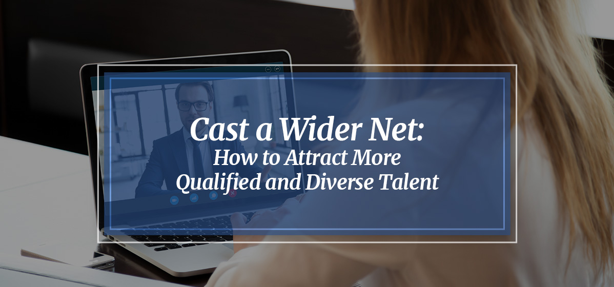 Cast a Wider Net: How to Attract More Qualified and Diverse Talent