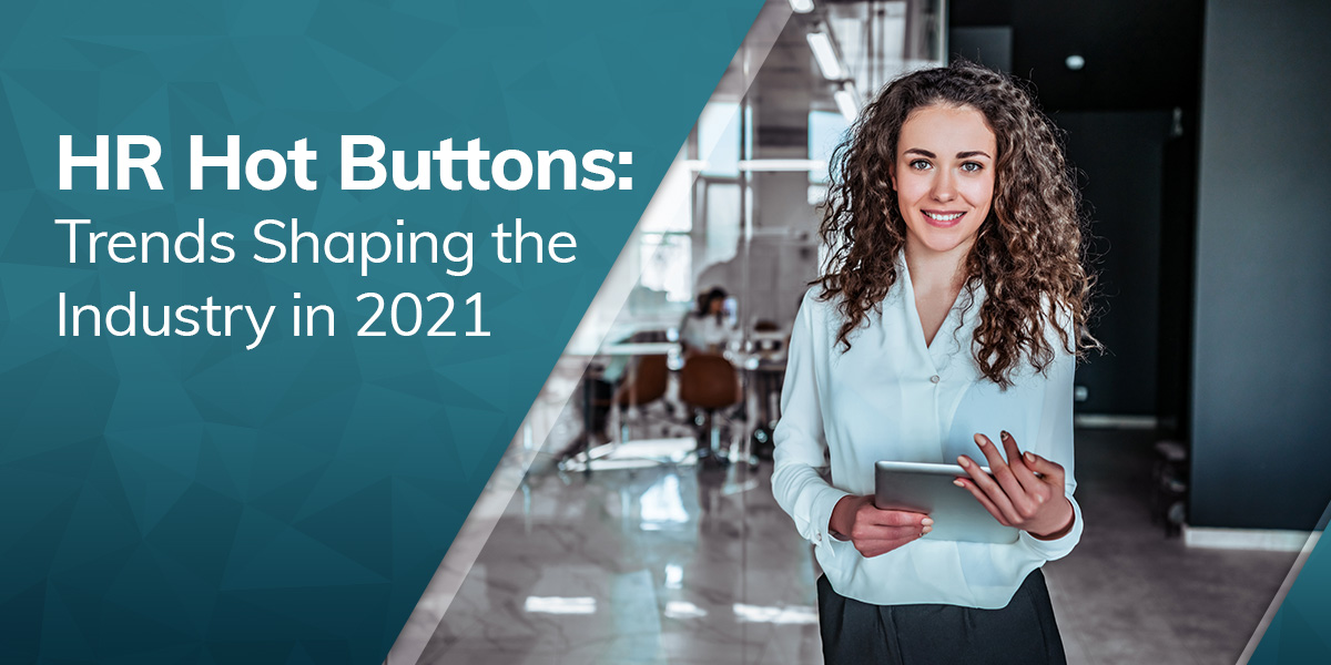 HR Hot Buttons: Trends Shaping the Industry in 2021